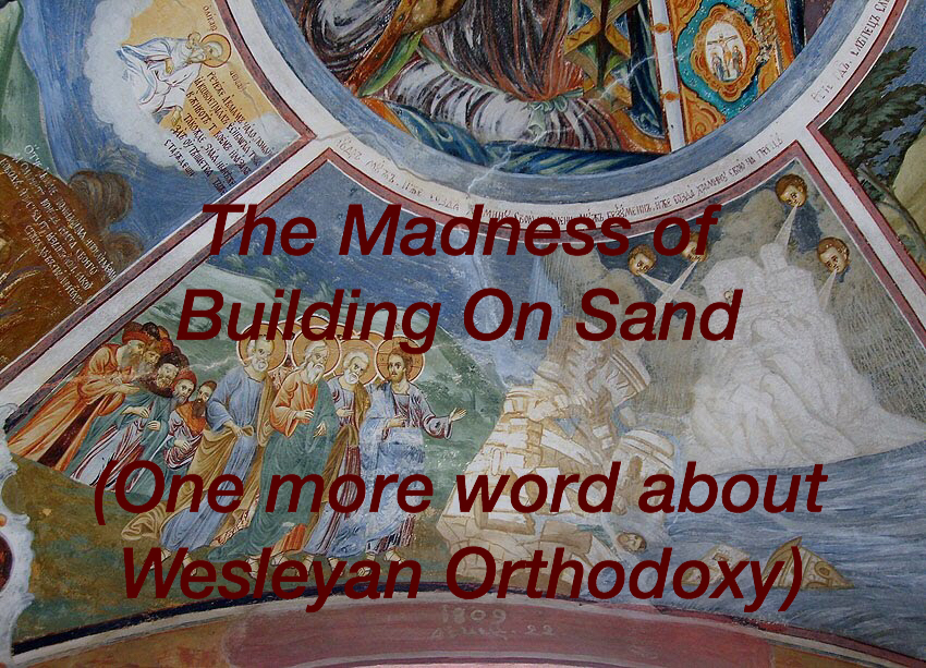 The Madness of Building on Sand (Another Word on Wesleyan Orthodoxy)